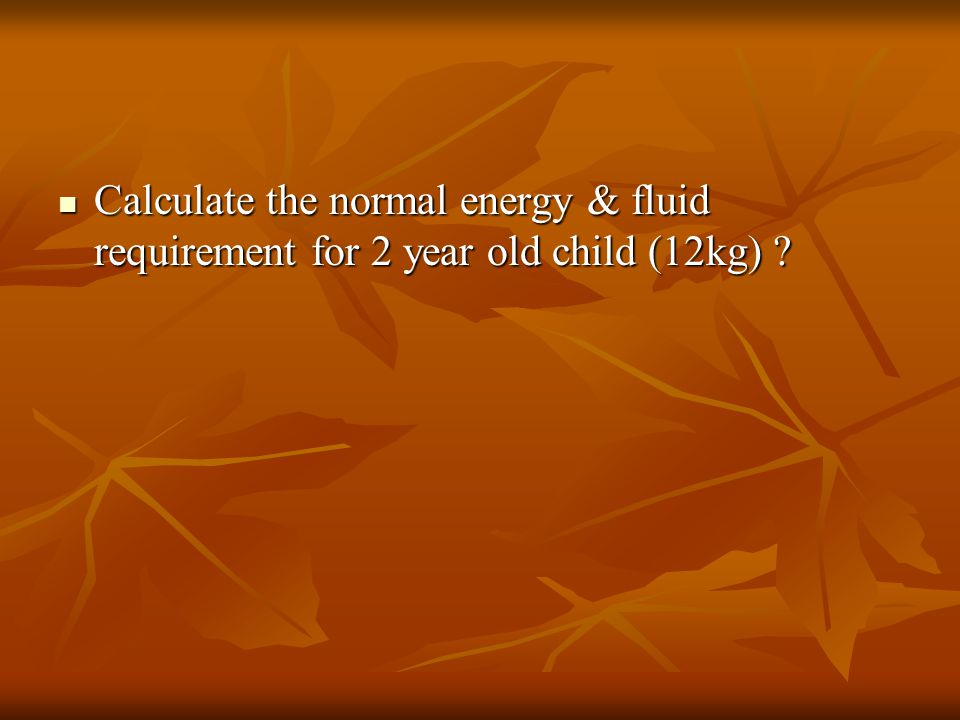 Calculate the normal energy & fluid requirement for 2 year old child (12kg) ? Calculate the normal energy & fluid requirement for 2 year old child (12