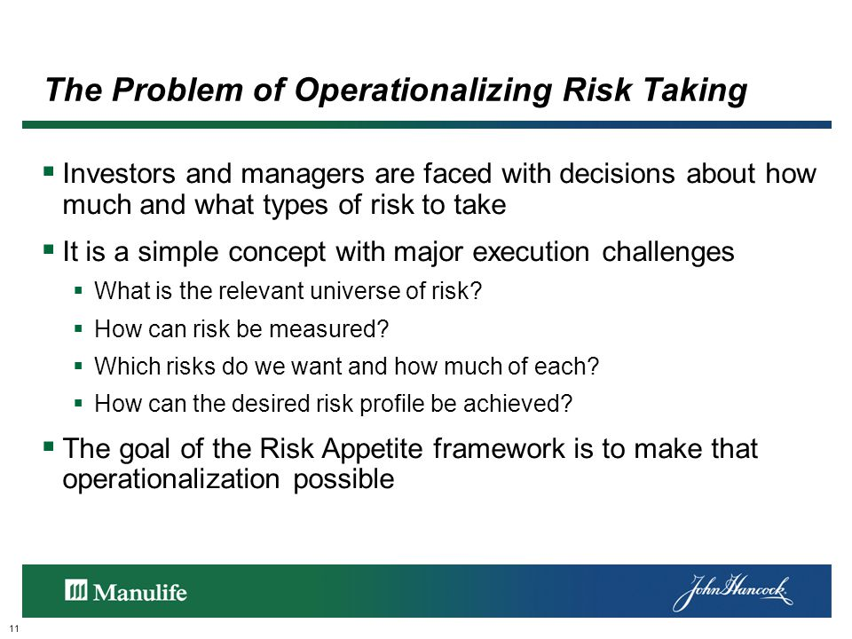 The Problem of Operationalizing Risk Taking 11  Investors and managers are faced with decisions about how much and what types of risk to take  It is a simple concept with major execution challenges  What is the relevant universe of risk.