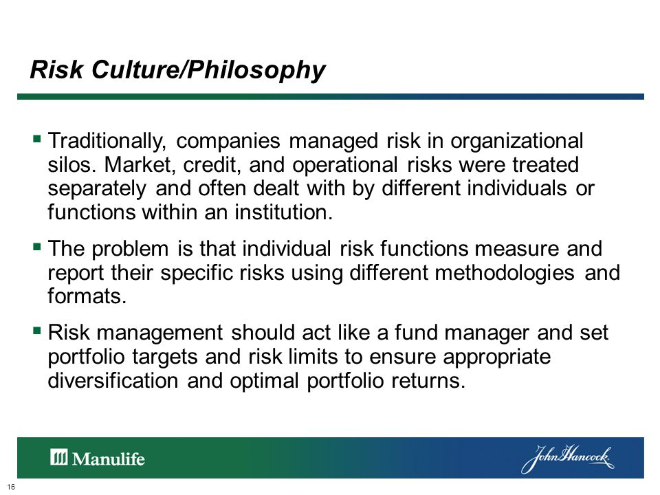 Risk Culture/Philosophy 16  Traditionally, companies managed risk in organizational silos.