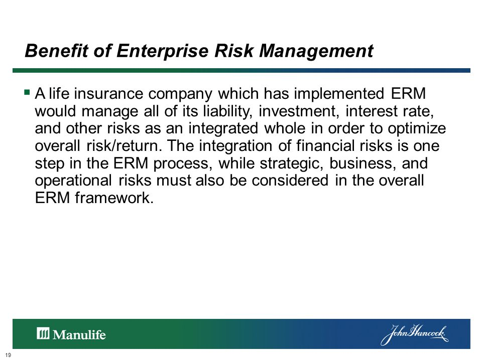 Benefit of Enterprise Risk Management 19  A life insurance company which has implemented ERM would manage all of its liability, investment, interest rate, and other risks as an integrated whole in order to optimize overall risk/return.