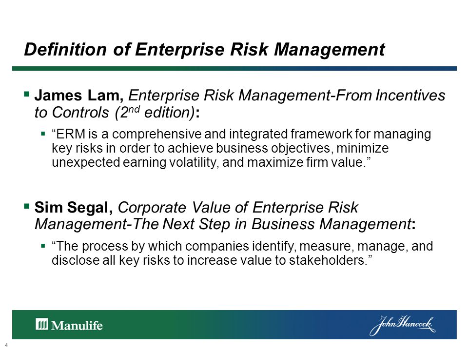 Definition of Enterprise Risk Management 4  James Lam, Enterprise Risk Management-From Incentives to Controls (2 nd edition):  ERM is a comprehensive and integrated framework for managing key risks in order to achieve business objectives, minimize unexpected earning volatility, and maximize firm value.  Sim Segal, Corporate Value of Enterprise Risk Management-The Next Step in Business Management:  The process by which companies identify, measure, manage, and disclose all key risks to increase value to stakeholders.