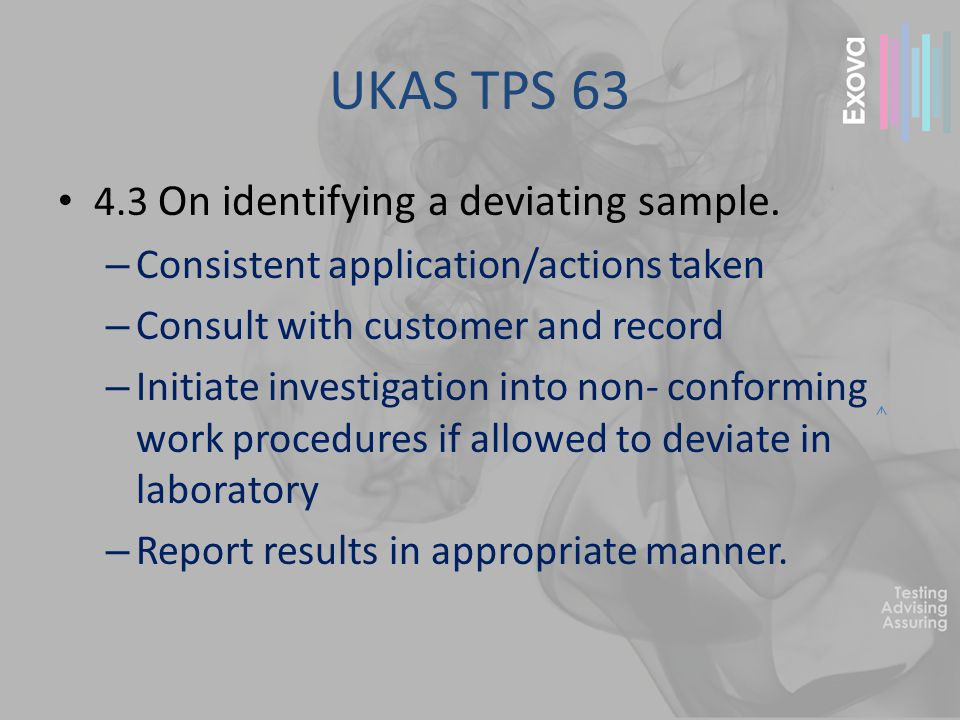 UKAS TPS 63 4.3 On identifying a deviating sample. – Consistent application/actions taken – Consult with customer and record – Initiate investigation