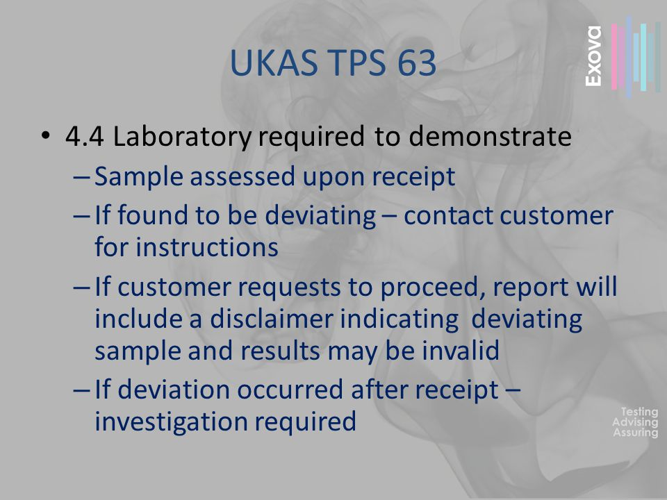 UKAS TPS 63 4.4 Laboratory required to demonstrate – Sample assessed upon receipt – If found to be deviating – contact customer for instructions – If