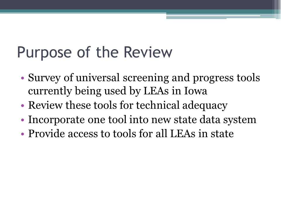 Purpose of the Review Survey of universal screening and progress tools currently being used by LEAs in Iowa Review these tools for technical adequacy Incorporate one tool into new state data system Provide access to tools for all LEAs in state