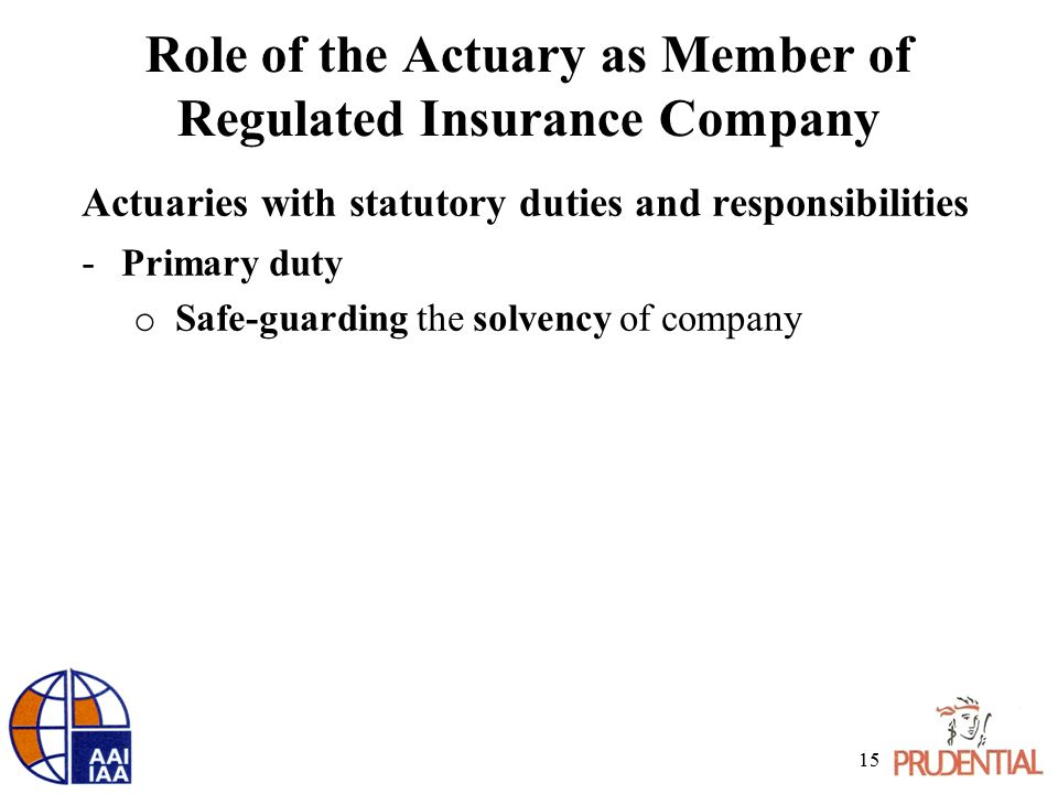Role of the Actuary as Member of Regulated Insurance Company Actuaries with statutory duties and responsibilities - Primary duty o Safe-guarding the s
