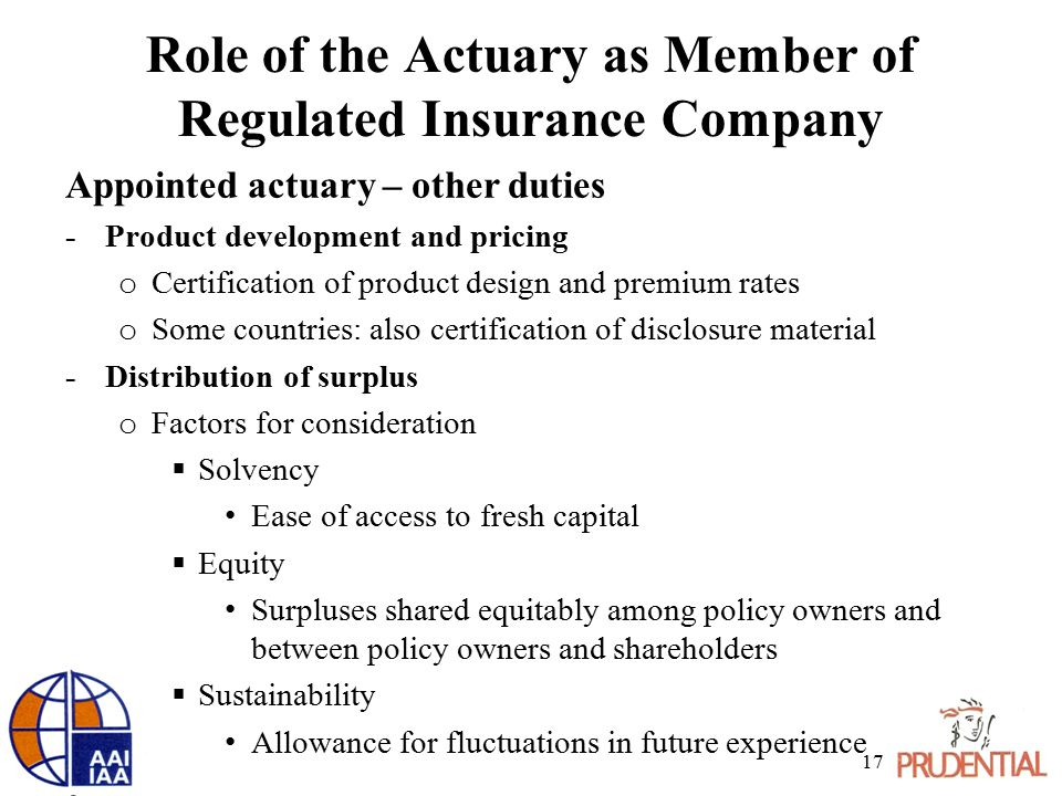 Role of the Actuary as Member of Regulated Insurance Company Appointed actuary – other duties -Product development and pricing o Certification of product design and premium rates o Some countries: also certification of disclosure material -Distribution of surplus o Factors for consideration  Solvency Ease of access to fresh capital  Equity Surpluses shared equitably among policy owners and between policy owners and shareholders  Sustainability Allowance for fluctuations in future experience 17