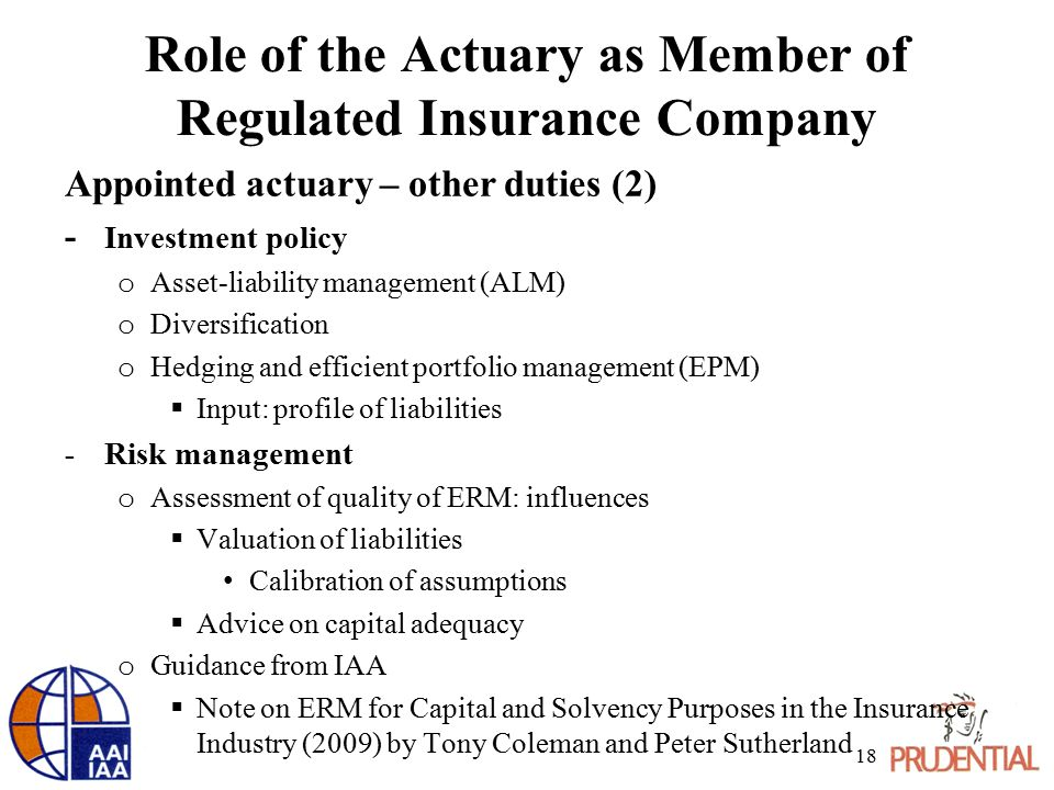 Role of the Actuary as Member of Regulated Insurance Company Appointed actuary – other duties (2) - Investment policy o Asset-liability management (ALM) o Diversification o Hedging and efficient portfolio management (EPM)  Input: profile of liabilities - Risk management o Assessment of quality of ERM: influences  Valuation of liabilities Calibration of assumptions  Advice on capital adequacy o Guidance from IAA  Note on ERM for Capital and Solvency Purposes in the Insurance Industry (2009) by Tony Coleman and Peter Sutherland 18