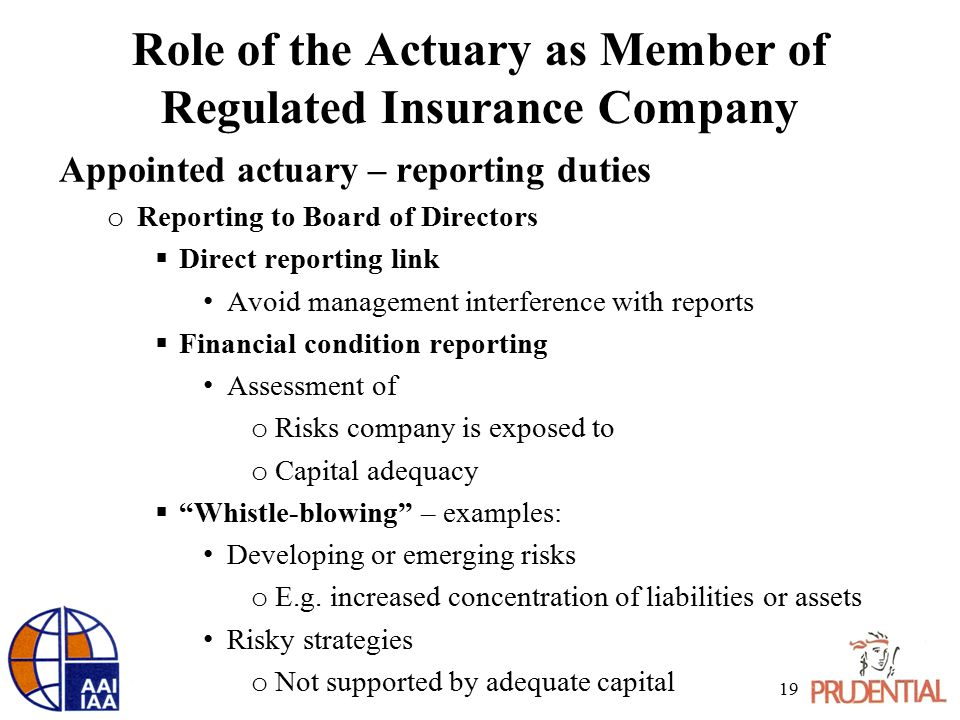 Role of the Actuary as Member of Regulated Insurance Company Appointed actuary – reporting duties o Reporting to Board of Directors  Direct reporting link Avoid management interference with reports  Financial condition reporting Assessment of o Risks company is exposed to o Capital adequacy  Whistle-blowing – examples: Developing or emerging risks o E.g.