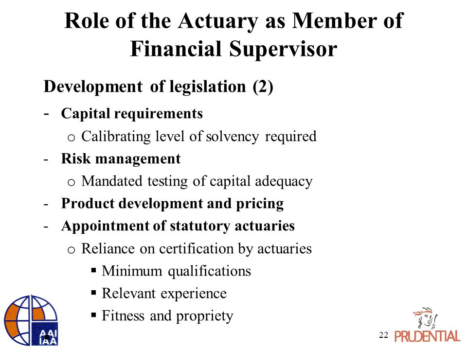 Role of the Actuary as Member of Financial Supervisor Development of legislation (2) - Capital requirements o Calibrating level of solvency required -Risk management o Mandated testing of capital adequacy -Product development and pricing -Appointment of statutory actuaries o Reliance on certification by actuaries  Minimum qualifications  Relevant experience  Fitness and propriety  22