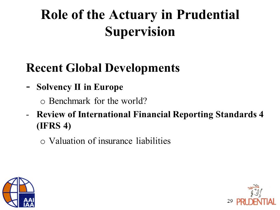 Role of the Actuary in Prudential Supervision Recent Global Developments - Solvency II in Europe o Benchmark for the world.