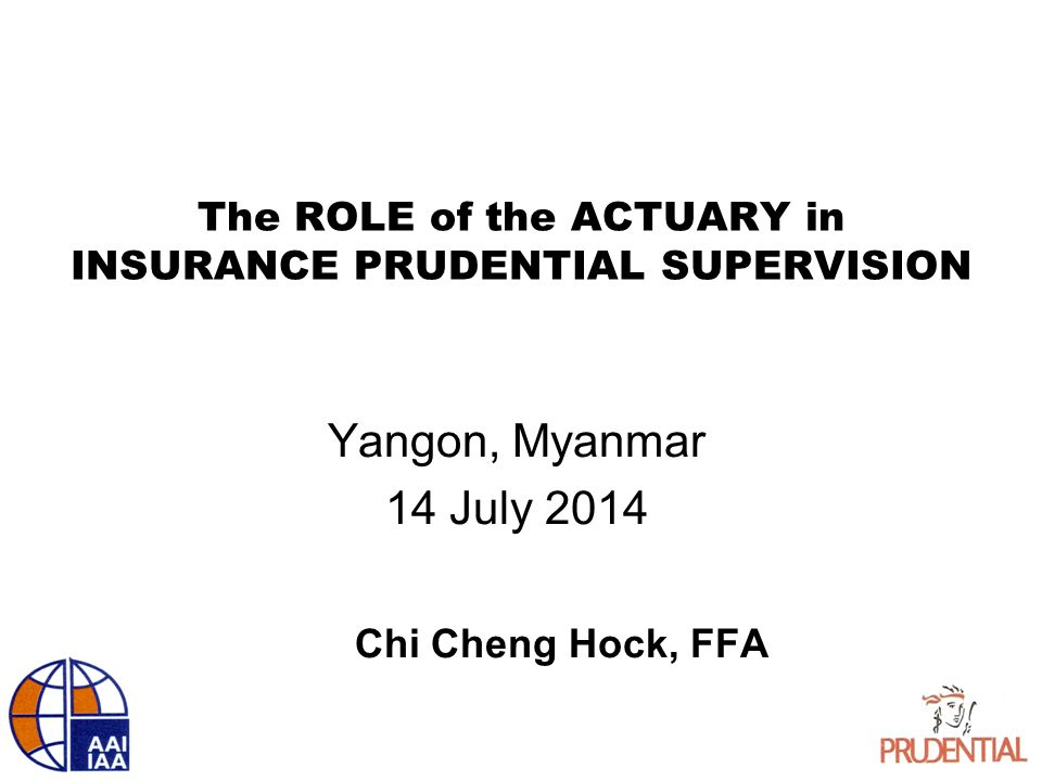 The ROLE of the ACTUARY in INSURANCE PRUDENTIAL SUPERVISION Yangon, Myanmar 14 July 2014 Chi Cheng Hock, FFA