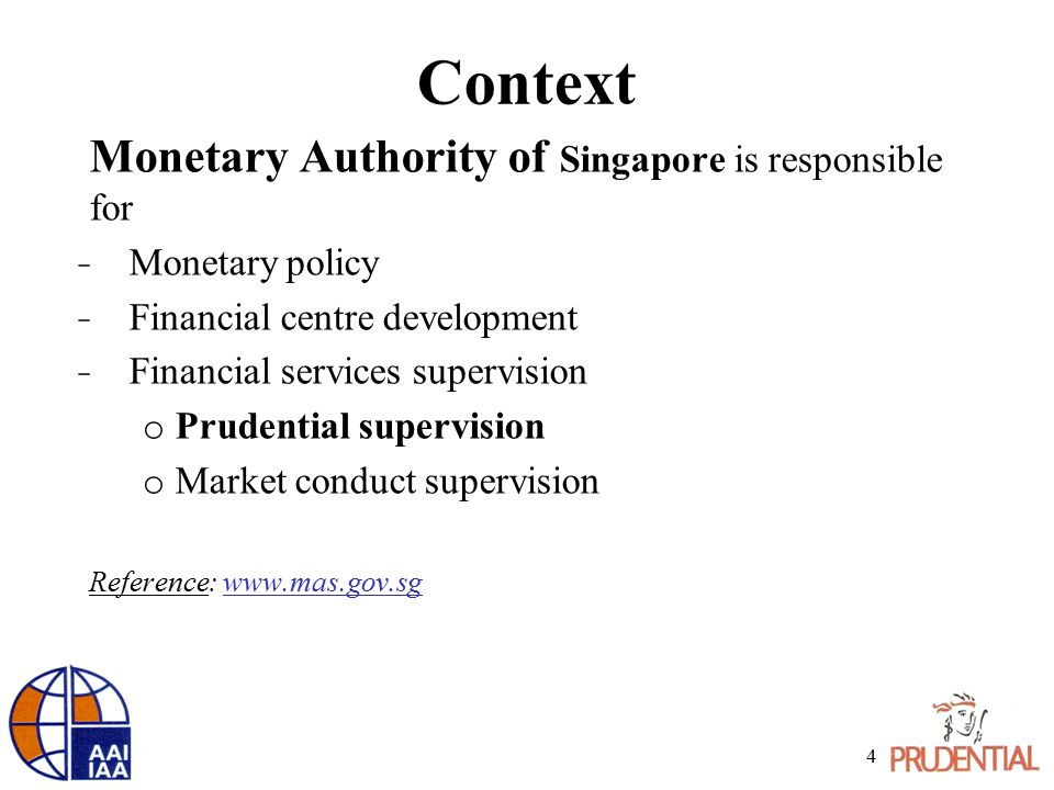 Context Monetary Authority of Singapore is responsible for ̵ Monetary policy ̵ Financial centre development ̵ Financial services supervision o Prudent