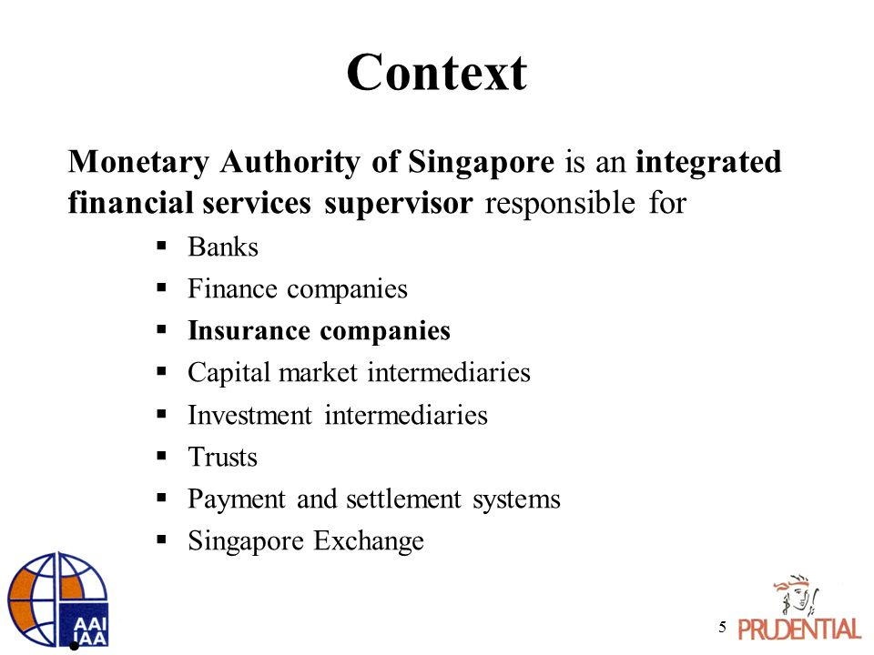 Context Monetary Authority of Singapore is an integrated financial services supervisor responsible for  Banks  Finance companies  Insurance companies  Capital market intermediaries  Investment intermediaries  Trusts  Payment and settlement systems  Singapore Exchange 5