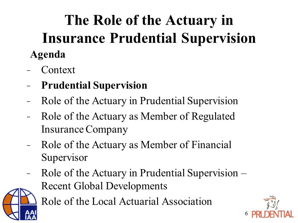 The Role of the Actuary in Insurance Prudential Supervision Agenda ̵ Context ̵ Prudential Supervision ̵ Role of the Actuary in Prudential Supervision ̵ Role of the Actuary as Member of Regulated Insurance Company ̵ Role of the Actuary as Member of Financial Supervisor ̵ Role of the Actuary in Prudential Supervision – Recent Global Developments ̵ Role of the Local Actuarial Association 6