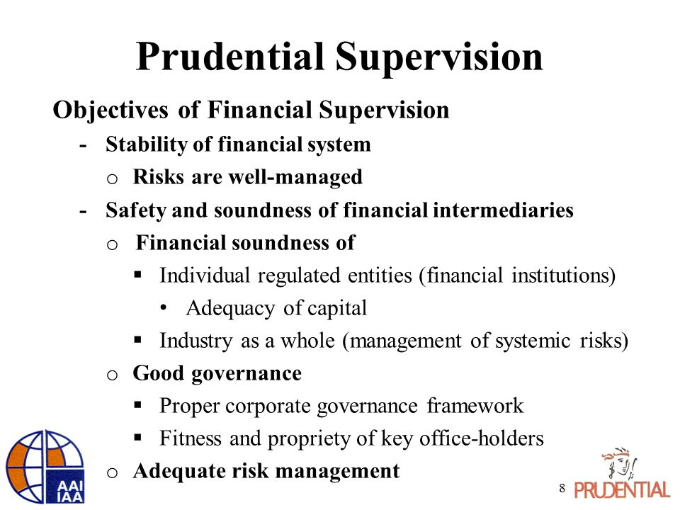 Prudential Supervision Objectives of Financial Supervision -Stability of financial system o Risks are well-managed -Safety and soundness of financial intermediaries o Financial soundness of  Individual regulated entities (financial institutions) Adequacy of capital  Industry as a whole (management of systemic risks) o Good governance  Proper corporate governance framework  Fitness and propriety of key office-holders o Adequate risk management 8