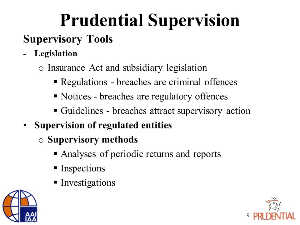 Prudential Supervision Supervisory Tools -Legislation o Insurance Act and subsidiary legislation  Regulations - breaches are criminal offences  Notices - breaches are regulatory offences  Guidelines - breaches attract supervisory action Supervision of regulated entities o Supervisory methods  Analyses of periodic returns and reports  Inspections  Investigations 9