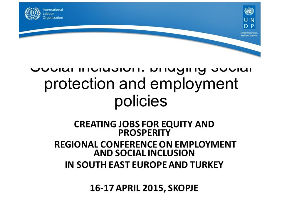 Social inclusion: bridging social protection and employment policies CREATING JOBS FOR EQUITY AND PROSPERITY REGIONAL CONFERENCE ON EMPLOYMENT AND SOCIAL INCLUSION IN SOUTH EAST EUROPE AND TURKEY 16-17 APRIL 2015, SKOPJE