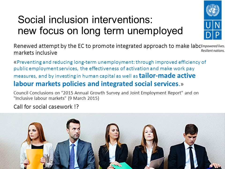 Social inclusion interventions: new focus on long term unemployed Renewed attempt by the EC to promote integrated approach to make labour markets inclusive « Preventing and reducing long-term unemployment: through improved efficiency of public employment services, the effectiveness of activation and make work pay measures, and by investing in human capital as well as tailor-made active labour markets policies and integrated social services.