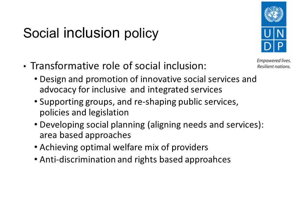 Social inclusion policy Transformative role of social inclusion: Design and promotion of innovative social services and advocacy for inclusive and integrated services Supporting groups, and re-shaping public services, policies and legislation Developing social planning (aligning needs and services): area based approaches Achieving optimal welfare mix of providers Anti-discrimination and rights based approahces