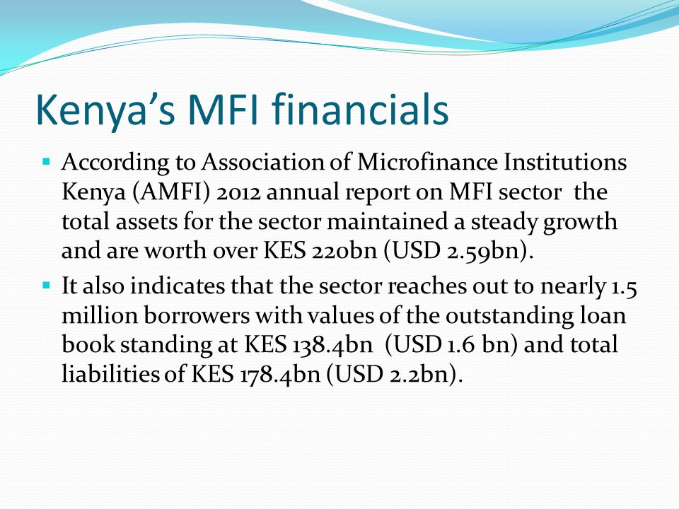 Kenya's MFI financials  According to Association of Microfinance Institutions Kenya (AMFI) 2012 annual report on MFI sector the total assets for the