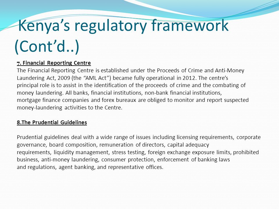 Kenya's regulatory framework (Cont'd..) 7. Financial Reporting Centre The Financial Reporting Centre is established under the Proceeds of Crime and An
