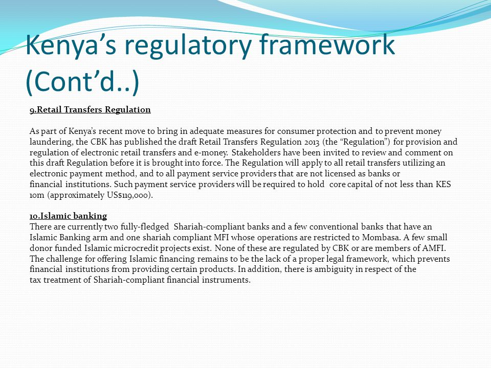 Kenya's regulatory framework (Cont'd..) 9.Retail Transfers Regulation As part of Kenya's recent move to bring in adequate measures for consumer protection and to prevent money laundering, the CBK has published the draft Retail Transfers Regulation 2013 (the Regulation ) for provision and regulation of electronic retail transfers and e-money.