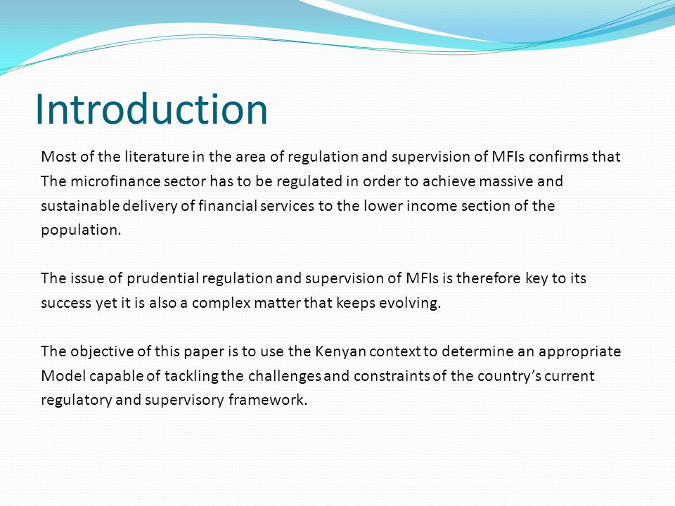 Introduction Most of the literature in the area of regulation and supervision of MFIs confirms that The microfinance sector has to be regulated in order to achieve massive and sustainable delivery of financial services to the lower income section of the population.