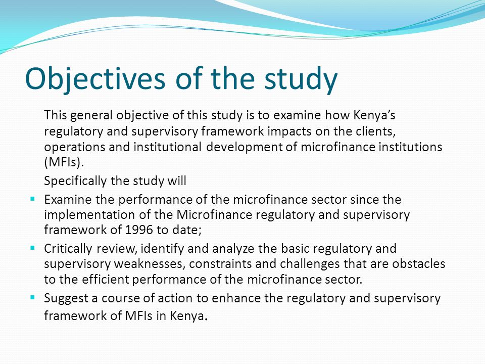 Objectives of the study This general objective of this study is to examine how Kenya's regulatory and supervisory framework impacts on the clients, operations and institutional development of microfinance institutions (MFIs).
