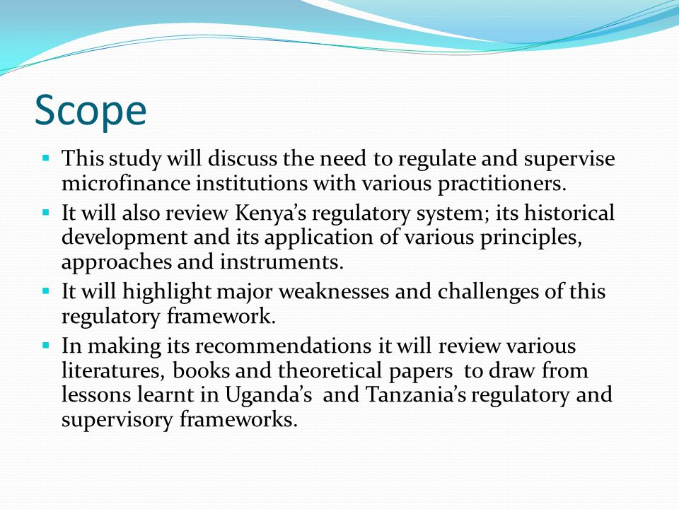 Scope  This study will discuss the need to regulate and supervise microfinance institutions with various practitioners.