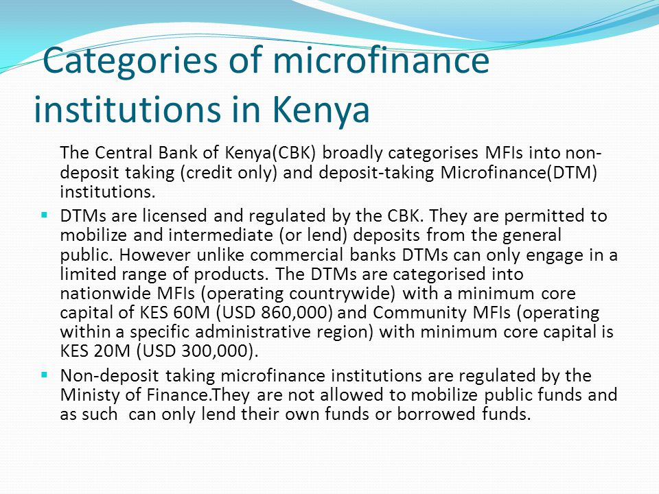 Categories of microfinance institutions in Kenya The Central Bank of Kenya(CBK) broadly categorises MFIs into non- deposit taking (credit only) and de