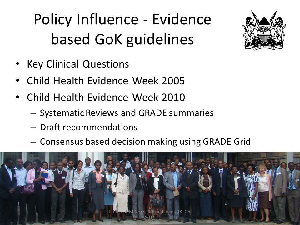 Policy Influence - Evidence based GoK guidelines Key Clinical Questions Child Health Evidence Week 2005 Child Health Evidence Week 2010 – Systematic Reviews and GRADE summaries – Draft recommendations – Consensus based decision making using GRADE Grid Professor Mike English and team, 13 Dec 2011