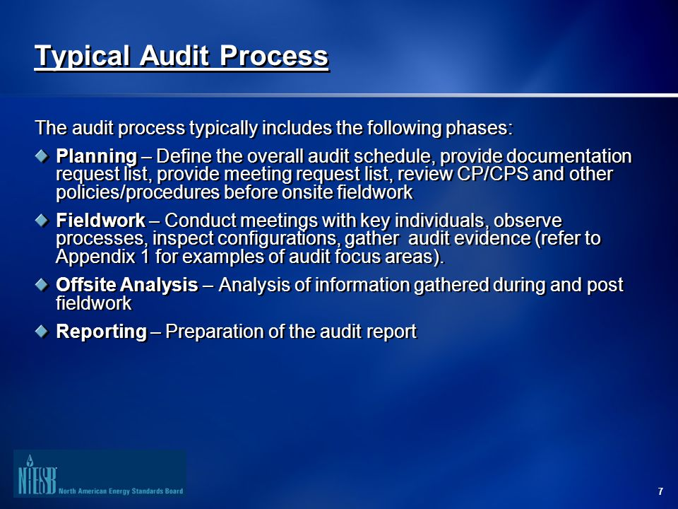7 Typical Audit Process The audit process typically includes the following phases: Planning – Define the overall audit schedule, provide documentation request list, provide meeting request list, review CP/CPS and other policies/procedures before onsite fieldwork Fieldwork – Conduct meetings with key individuals, observe processes, inspect configurations, gather audit evidence (refer to Appendix 1 for examples of audit focus areas).