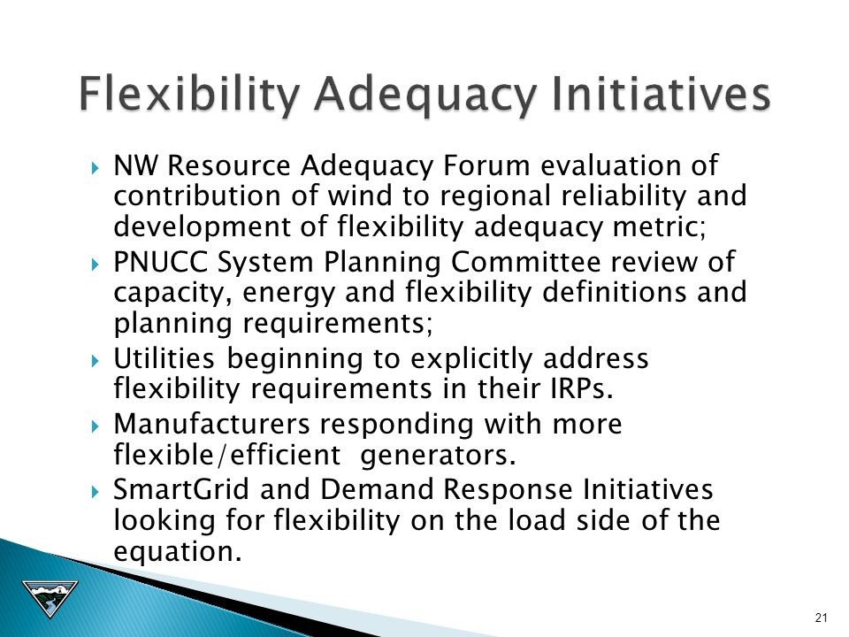  NW Resource Adequacy Forum evaluation of contribution of wind to regional reliability and development of flexibility adequacy metric;  PNUCC System Planning Committee review of capacity, energy and flexibility definitions and planning requirements;  Utilities beginning to explicitly address flexibility requirements in their IRPs.
