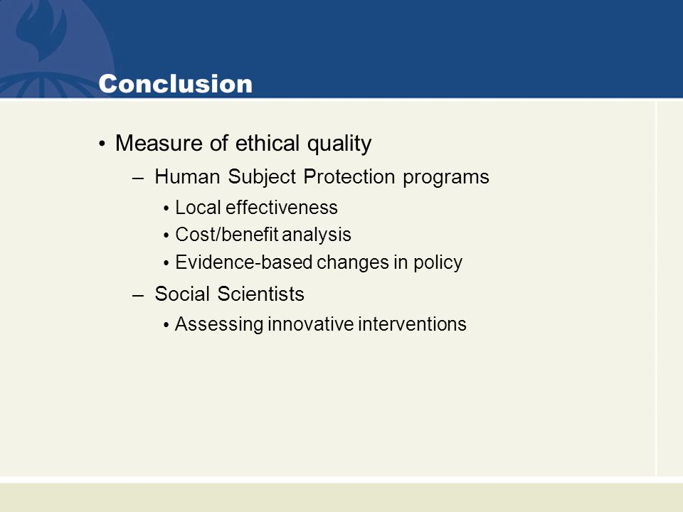 Conclusion Measure of ethical quality –Human Subject Protection programs Local effectiveness Cost/benefit analysis Evidence-based changes in policy –Social Scientists Assessing innovative interventions