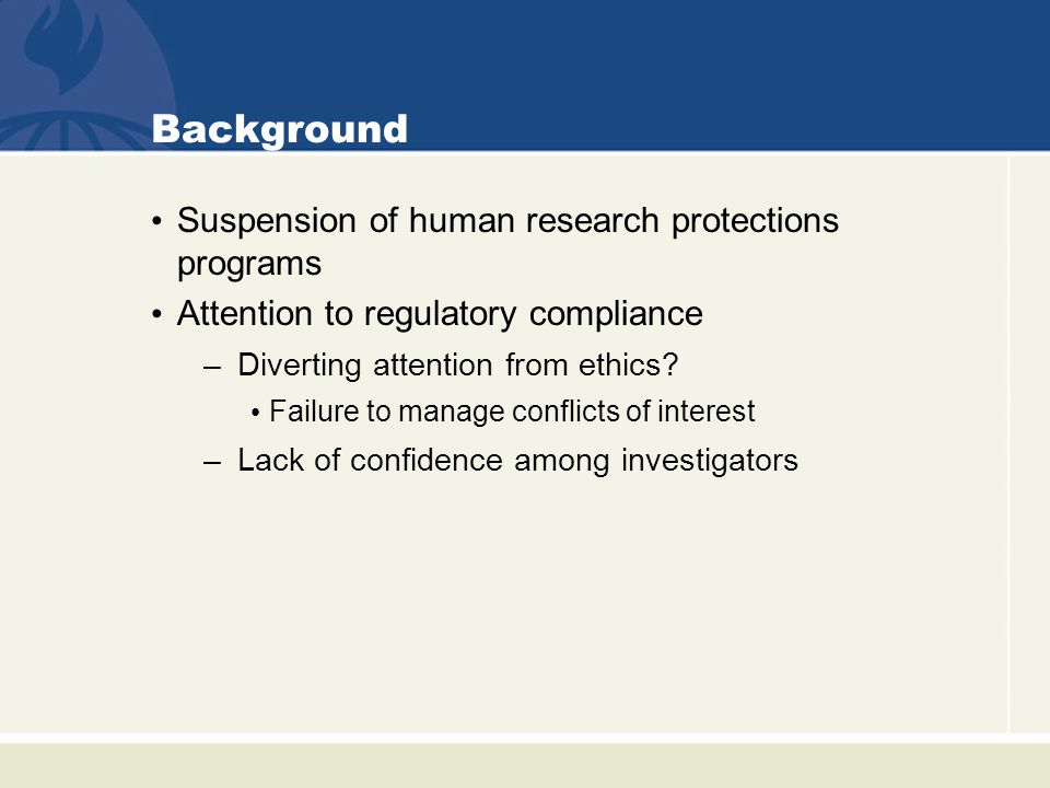 Background Suspension of human research protections programs Attention to regulatory compliance –Diverting attention from ethics.