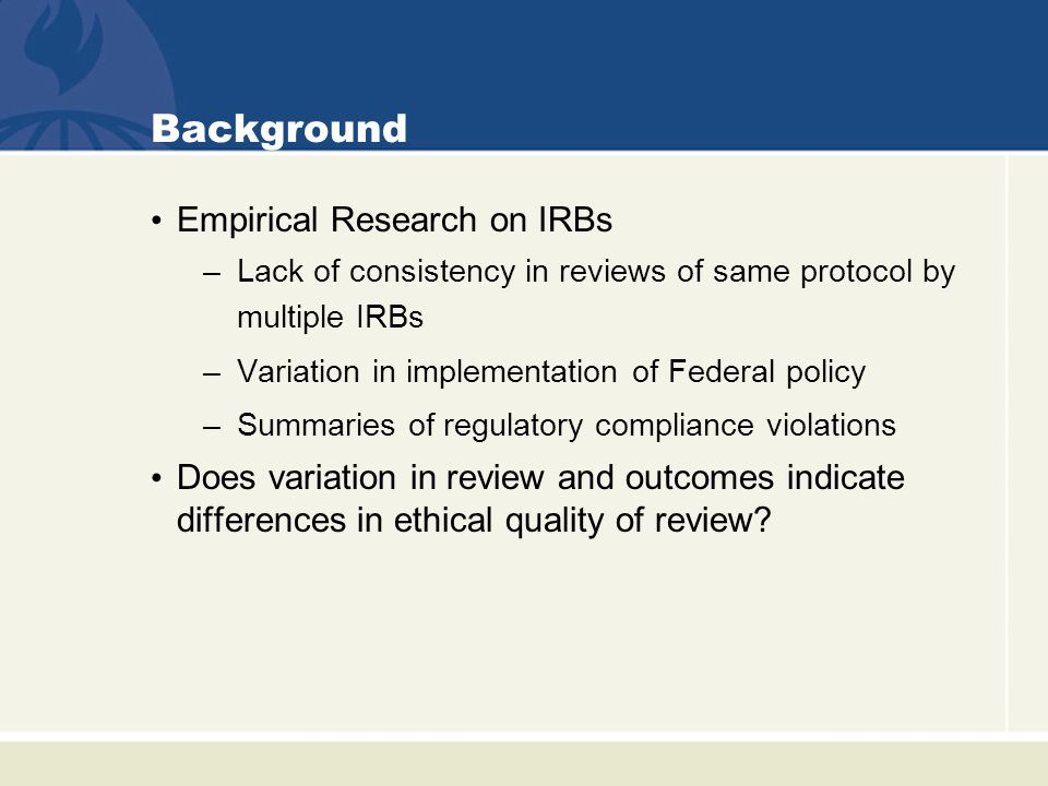 Background Empirical Research on IRBs –Lack of consistency in reviews of same protocol by multiple IRBs –Variation in implementation of Federal policy –Summaries of regulatory compliance violations Does variation in review and outcomes indicate differences in ethical quality of review