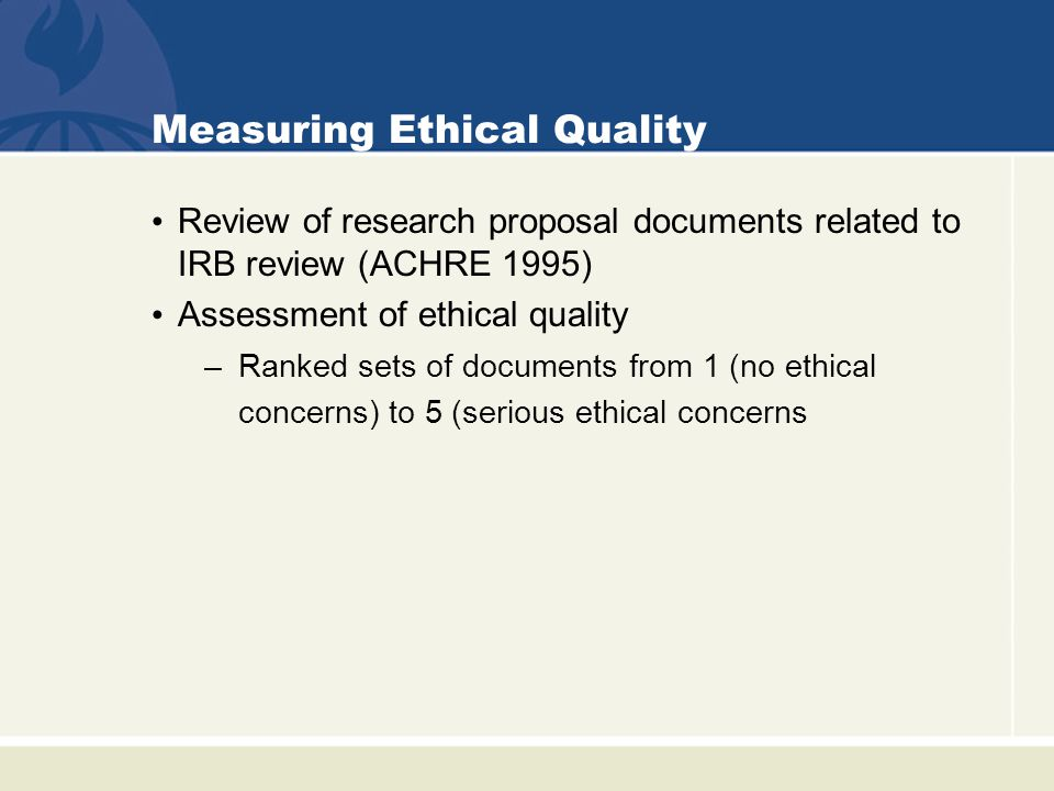 Measuring Ethical Quality Concerns identified among sets ranked ≥ 3 –Factors likely to: affect adequacy of subject understanding affect voluntariness of decisions –Approaches to inclusion of subjects with limited decision-making capacity All studies ranked as 4 or 5 were proposals that would expose subjects to more than minimal risk Retrospective assessment of completed proposals