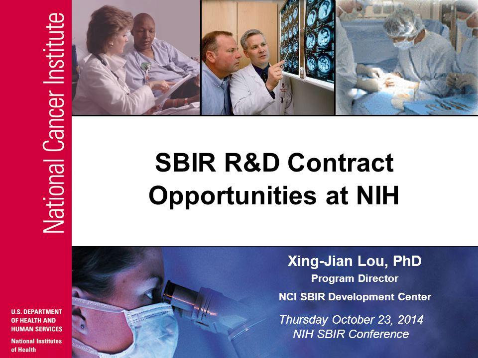 Xing-Jian Lou, PhD Program Director NCI SBIR Development Center SBIR R&D Contract Opportunities at NIH Thursday October 23, 2014 NIH SBIR Conference