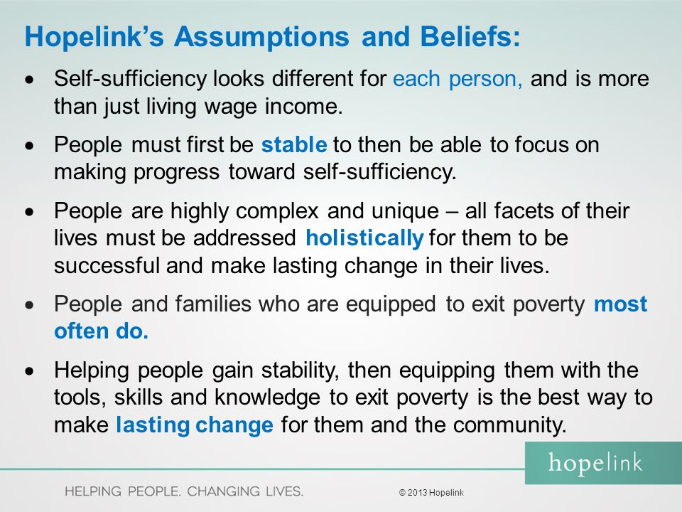 Hopelink's Assumptions and Beliefs:  Self-sufficiency looks different for each person, and is more than just living wage income.  People must first