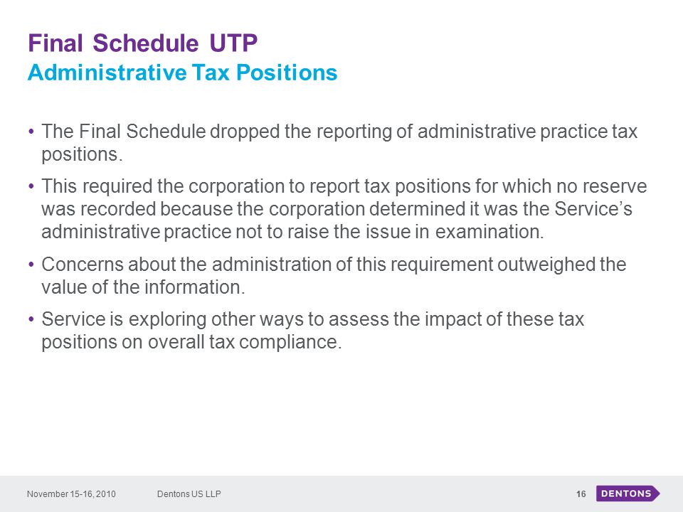 Final Schedule UTP Dentons US LLP16 The Final Schedule dropped the reporting of administrative practice tax positions.