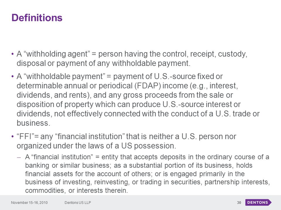 Definitions 30 A withholding agent = person having the control, receipt, custody, disposal or payment of any withholdable payment.