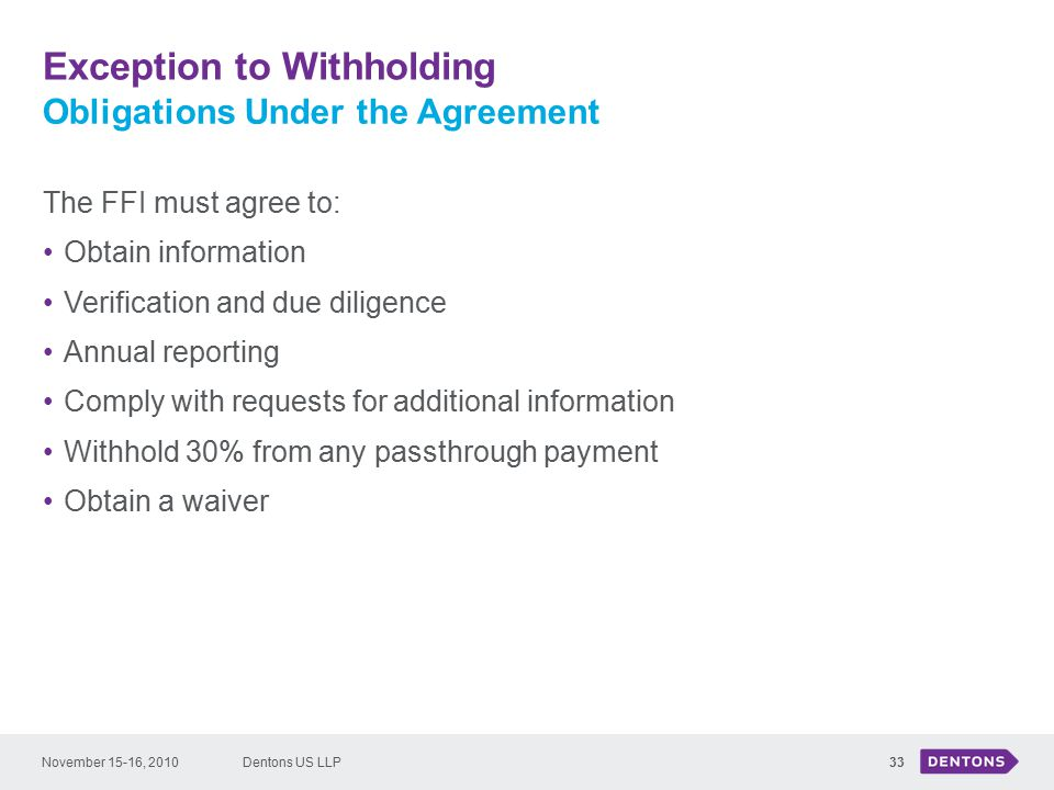 Exception to Withholding Dentons US LLP33 The FFI must agree to: Obtain information Verification and due diligence Annual reporting Comply with requests for additional information Withhold 30% from any passthrough payment Obtain a waiver Obligations Under the Agreement November 15-16, 2010