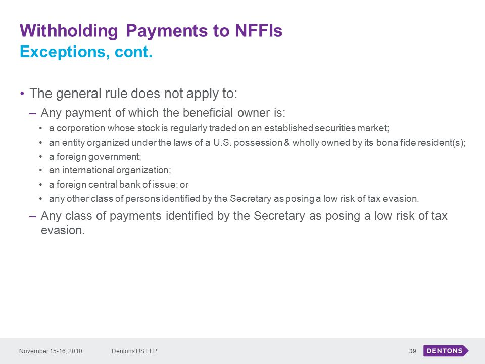 Withholding Payments to NFFIs Dentons US LLP39 The general rule does not apply to: –Any payment of which the beneficial owner is: a corporation whose stock is regularly traded on an established securities market; an entity organized under the laws of a U.S.