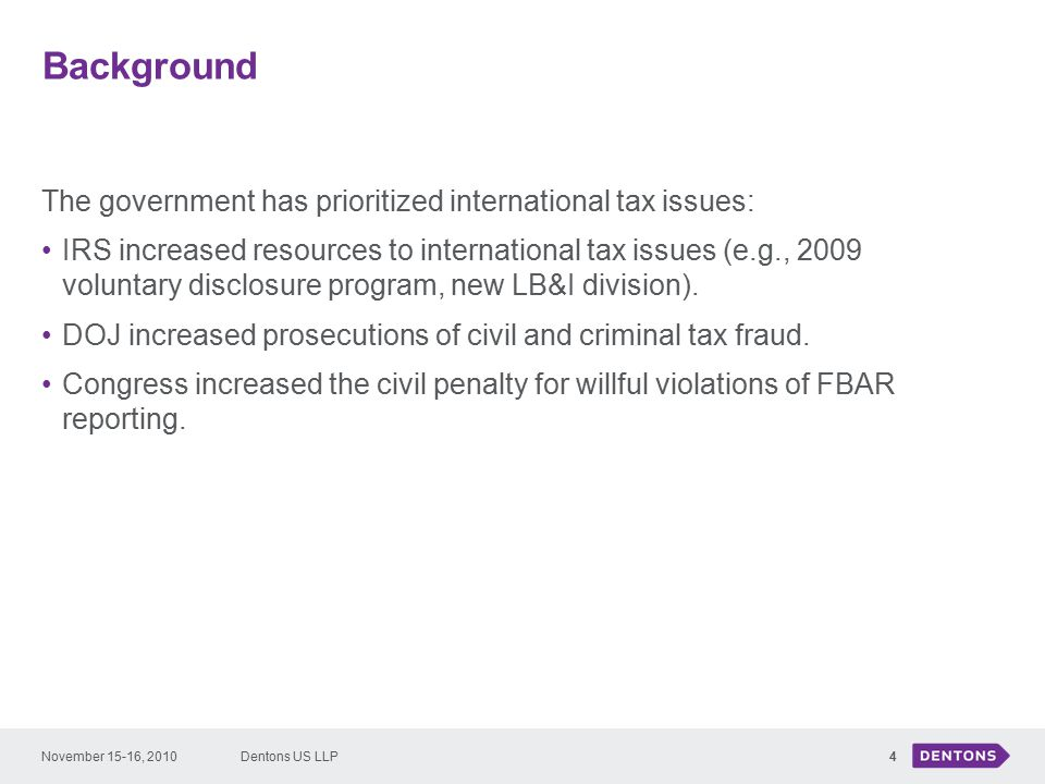 Background The government has prioritized international tax issues: IRS increased resources to international tax issues (e.g., 2009 voluntary disclosure program, new LB&I division).