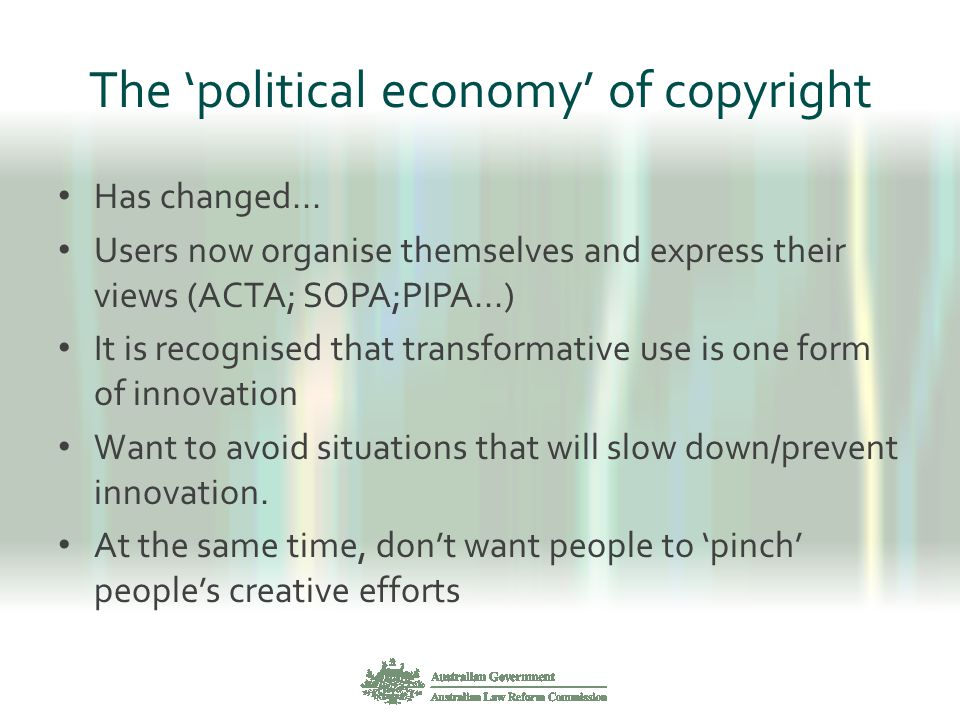 The 'political economy' of copyright Has changed... Users now organise themselves and express their views (ACTA; SOPA;PIPA...) It is recognised that t