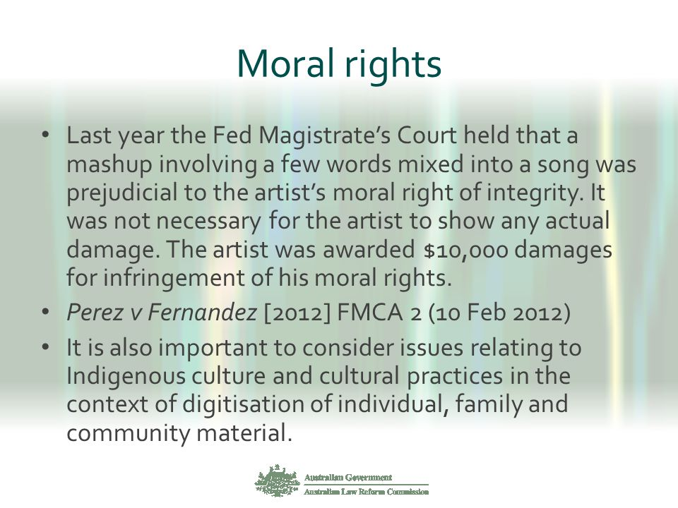 Moral rights Last year the Fed Magistrate's Court held that a mashup involving a few words mixed into a song was prejudicial to the artist's moral rig