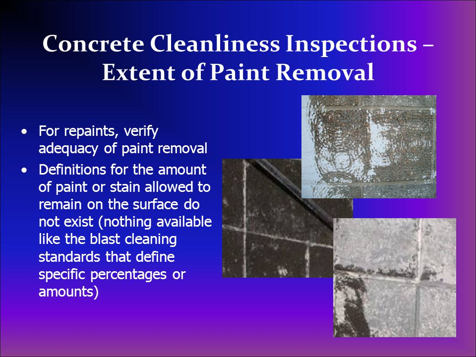 Concrete Cleanliness Inspections – Extent of Paint Removal For repaints, verify adequacy of paint removal Definitions for the amount of paint or stain allowed to remain on the surface do not exist (nothing available like the blast cleaning standards that define specific percentages or amounts)