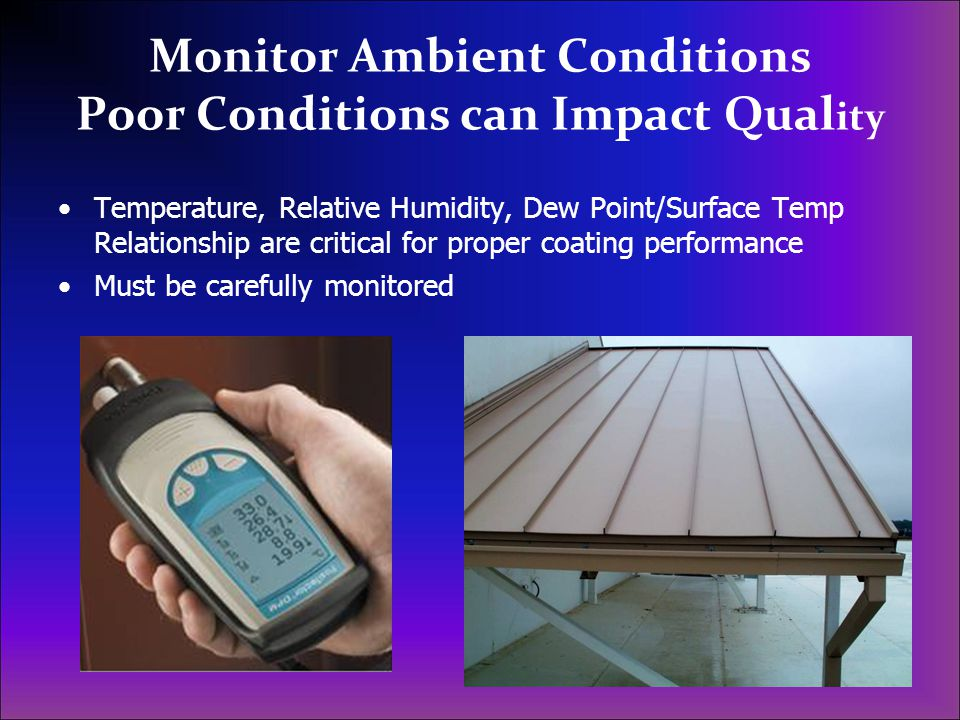 Monitor Ambient Conditions Poor Conditions can Impact Qual ity Temperature, Relative Humidity, Dew Point/Surface Temp Relationship are critical for pr