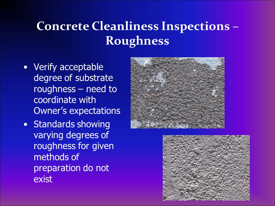 Concrete Cleanliness Inspections – Roughness Verify acceptable degree of substrate roughness – need to coordinate with Owner's expectations Standards showing varying degrees of roughness for given methods of preparation do not exist