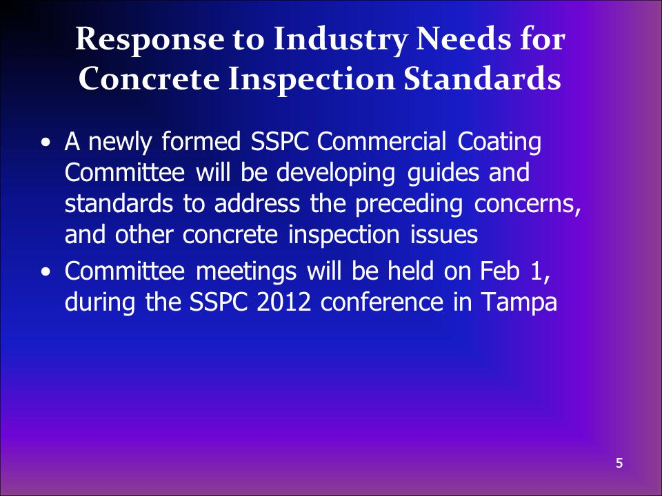 Response to Industry Needs for Concrete Inspection Standards A newly formed SSPC Commercial Coating Committee will be developing guides and standards to address the preceding concerns, and other concrete inspection issues Committee meetings will be held on Feb 1, during the SSPC 2012 conference in Tampa 5